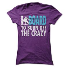 I Board to Burn Off the Crazy #tshirt