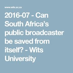 2016-07 - Can South Africa's public broadcaster be saved from itself? - Wits University