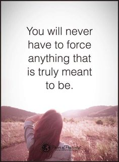 You will never have to force anything that is truly meant to be.  #powerofpositivity #positivewords  #positivethinking #inspirationalquote #motivationalquotes #quotes
