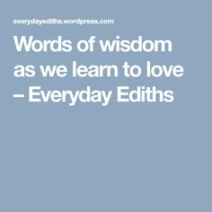 Words of wisdom as we learn to love – Everyday Ediths