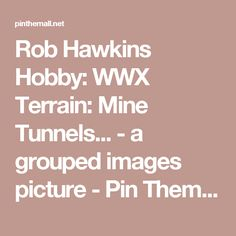 Rob Hawkins Hobby: WWX Terrain: Mine Tunnels... - a grouped images picture - Pin Them All