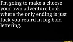 I'm going to make a choose your own adventure book where the only ending is just fuck you retard in big bold lettering. – popular memes on the site iFunny.co #adventuretime #tvshows #kek #funny #tumblr #spicy #feature #features #10at10 #reddit #4chan #tf2 #r6s #overwatch #lol #im #going #make #choose #own #adventure #only #pic Choose Your Own Adventure Books, Cersei, Team Fortress, Tumblr Funny, Overwatch, Popular Memes, Adventure Time, Spicy, Gaming