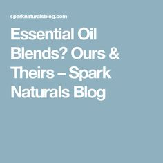 Essential Oil Blends? Ours & Theirs – Spark Naturals Blog