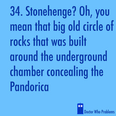 "When I went to Stonehenge (right after spending five days watching seasons 5 and 6), all I could think about was the Pandorica and the Doctor's speech, not ""oh, a circle of rocks built thousands of years ago..."" Sad."