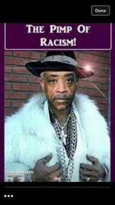 "Al Sharpton.. Race Pimp. ""There is another class of coloured people who make a business of keeping the troubles, the wrongs,& the hardships of the Negro race before the public. Having learned that they are able to make a living out of their troubles, they have grown into the settled habit of advertising their wrongs, partly because they want sympathy & partly because IT PAYS."