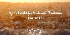 Spectacled Marketer is on a mission to round up the best inbound marketing tools every marketer should have on their radar in 2015! Read our rundown of the top 10 Books for Inbound Marketers.
