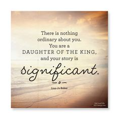 (in)RL 2014:  There is nothing ordinary about you. You are a DAUGHTER OF THE KING and your story is SIGNIFICANT.