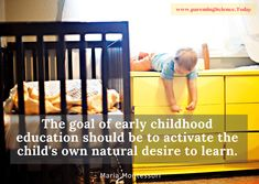 The goal of early childhood education should be to activate the child's own natural desire to learn. - Maria Montessori