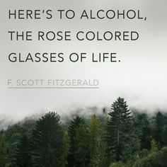 """Here's to alcohol, the rose colored glasses of life."" -- F. Scott Fitzgerald #Quotes #Inspiration"