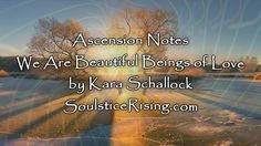 Ascension notes - We Are Beautiful Beings of Love by Kara Schallock Febr...