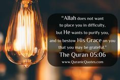 "#177 The Quran 05:06 (Surah al-Ma'idah) ""Allah does not want to place you in difficulty, but He wants to purify you, and to bestow His Grace on you that you may be grateful."""