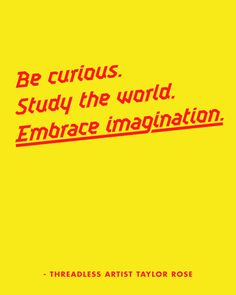 """Be curious. Study the world. Embrace imagination."" - Taylor Rose / Threadless Artist Quotes"
