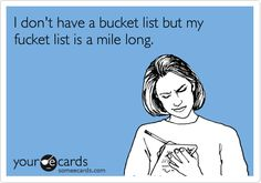 Funny Confession Ecard: I don't have a bucket list but my fucket list is a mile long.