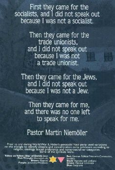 The government came for certain groups where Martin Niemoller did not belong to. They eventually came for him, and no one was left to save him.