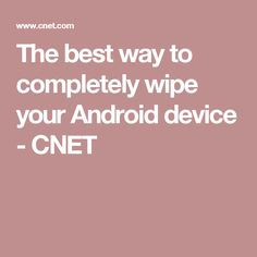 The best way to completely wipe your Android device - CNET