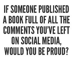 If someone published a book full of all the comments you've left on social media, would you be proud?..
