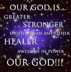 Our God is greater, Our God is stronger...Our God is higher than any other - Our God is HEALER Awesome in POWER...OUR GOD!!!