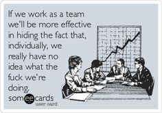 If we work as a team well be more effective in hiding the fact that, individually, we really have no idea what the f**k were doing.