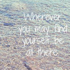 Wherever you may find yourself...be all there.