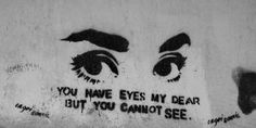 You have eyes my dear, but you cannot see