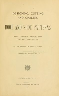 1899 Designing, cutting and grading boot and shoe patterns, and complete manual for the stitching room, by an expert of thirty years.