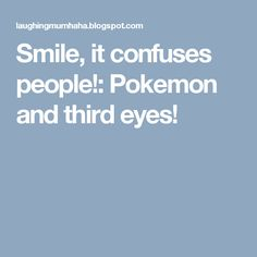 Smile, it confuses people!: Pokemon and third eyes!