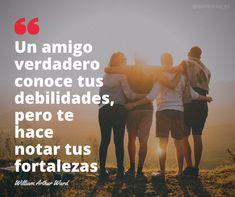 'Un amigo verdadero conoce tus debilidades, pero te hace notar tus fortalezas; siente tus miedos pero fortifica tu fe, reconoce tu falta de habilidad pero acentúa tus posibilidades' William Arthur Ward