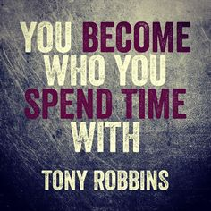 """You become who you spend time with."" ~ Tony Robbins Motivation, success, inspiration, business, personal development, business, quote More"