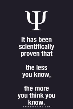it has been scientifically proven that the less you know, the more you think you know.