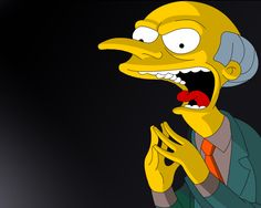 """Mr. Burns is the evil owner of the Springfield Nuclear Power Plant and also Homer Simpson's boss. He is a stereotype of corporate America in his unquenchable desire to increase his own wealth and power, inability to remember his employees' names and lack of concern for their safety and well-being. His trademark expression is""""Excellent"""", muttered slowly in a low, sinister voice while tenting his fingertips. He occasionally orders Smithers to """"release the hounds."""""""