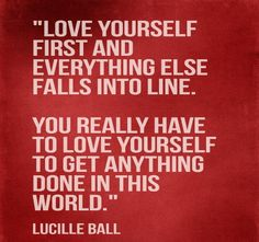 Love yourself first and everything else falls into line. You really have to love yourself to get anything done in this world.