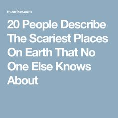 20 People Describe The Scariest Places On Earth That No One Else Knows About