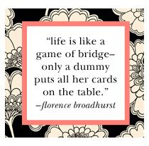 Life is like a game of bridge -- only a dummy puts all her cards on the table.