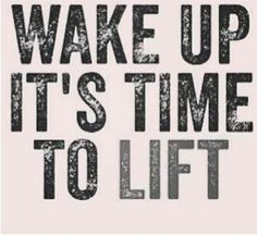 Wake up.  It's time to lift.