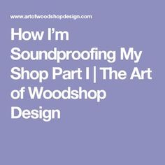 How I'm Soundproofing My Shop Part I | The Art of Woodshop Design