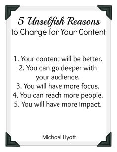 5 Unselfish Reasons to Charge for Your Content. http://michaelhyatt.com/paid-content-benefits.html