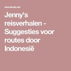 Jenny's reisverhalen - Suggesties voor routes door Indonesië