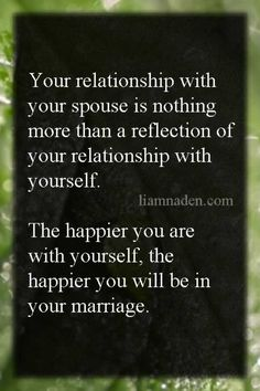Your relationship with your spouse is nothing more than a reflection of your relationship with yourself. The happier you are with yourself, the happier you will be in your marriage.