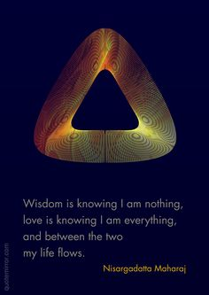 Wisdom is knowing I am nothing, love is knowing I am everything, and between the two my life flows. –Nisargadatta Maharaj #love #wisdom http://www.quotemirror.com/nisargadatta-collection-1/flowing-between-nothing-and-everything/