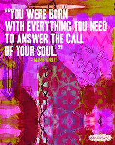 """You were born with everything you need to answer the call of your soul."" - Marie Forleo #quote"