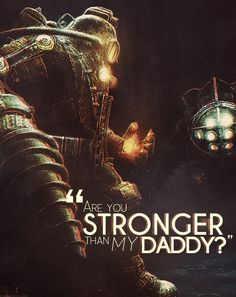 "Bioshock ""Are you stronger than my daddy?"""