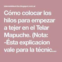 Cómo colocar los hilos para empezar a tejer en el Telar Mapuche. (Nota: -Ésta explicacion vale para la técnica dentro del tejido de URDIMB...