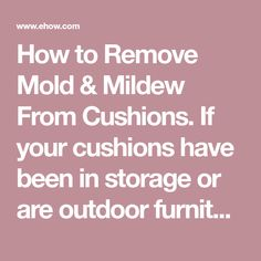 How to Remove Mold & Mildew From Cushions. If your cushions have been in storage or are outdoor furniture cushions, they may develop mold and mildew if they've been exposed to warmth and moisture. Left unattended, mold and mildew on cushions can eat away at the material, as well as create a health hazard. Supplies found in most homes can be used to... Remove Mold, How To Remove, Pool Furniture, Outdoor Furniture, Cleaning Outdoor Cushions, Mold And Mildew, Moisturizer, Homes, Storage
