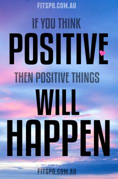 Think Positive Then Positive Things Will Happen