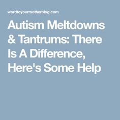 Autism Meltdowns & Tantrums: There Is A Difference, Here's Some Help
