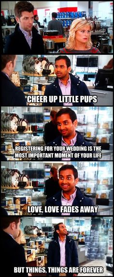 Love fades - Things are forever. Tom Haverford.
