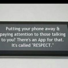"""Putting your phone away and paying attention to those talking to you: There's an App for that.  It's called """"Respect.""""  Ummm... I think I need this in poster size."""