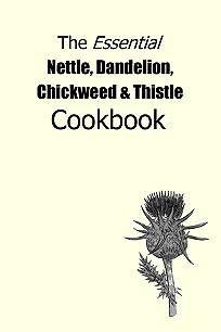 Essential Nettle Dandelion Chickweed & Thistle Cookbook