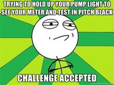 Type 1 Diabetes Memes (This one makes me laugh cause I do it, though my meter has a backlight on it!)