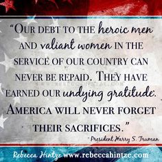 """""""Our debt to the #heroic men and valiant women in the service of our country can never be repaid. They have earned our undying #gratitude. #America will never forget their sacrifices."""" – President Harry S. Truman"""